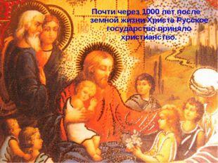 Почти через 1000 лет после земной жизни Христа Русское государство приняло хр