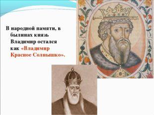 В народной памяти, в былинах князь Владимир остался как «Владимир Красное Сол
