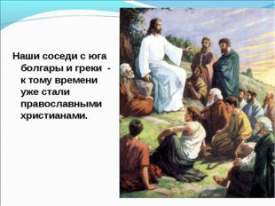 Наши соседи с юга болгары и греки - к тому времени уже стали православными хр