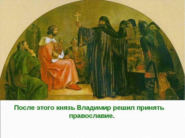 После этого князь Владимир решил принять православие.