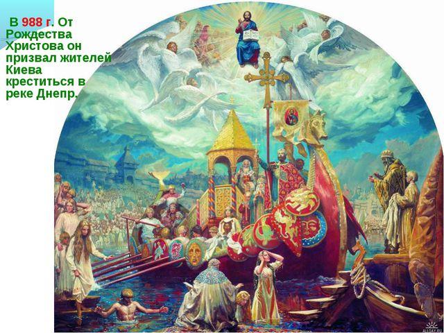 В 988 г. От Рождества Христова он призвал жителей Киева креститься в реке Дн...