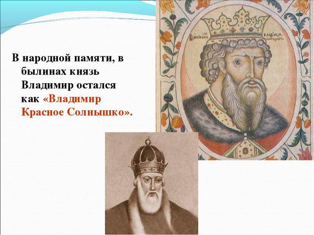 В народной памяти, в былинах князь Владимир остался как «Владимир Красное Сол...