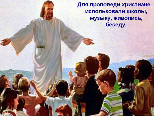 Для проповеди христиане использовали школы, музыку, живопись, беседу.