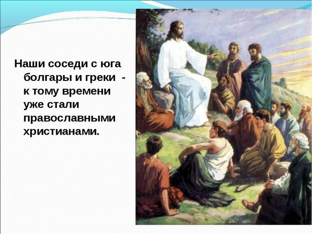 Наши соседи с юга болгары и греки - к тому времени уже стали православными хр...