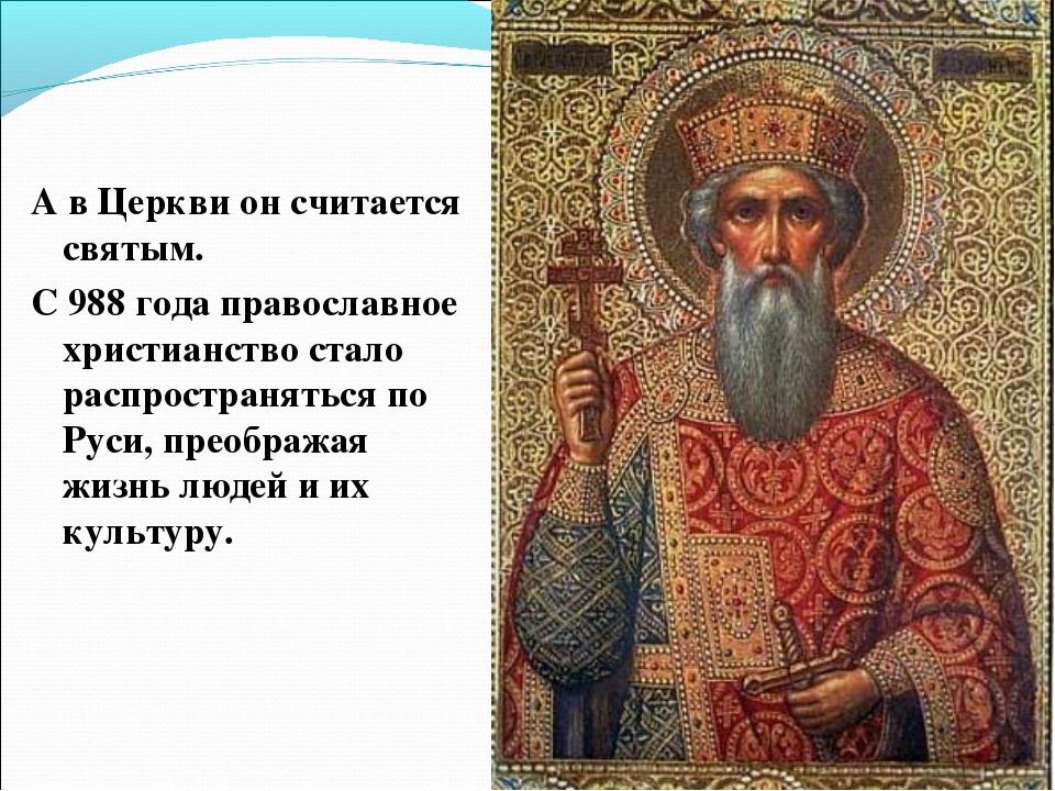 А в Церкви он считается святым. С 988 года православное христианство стало ра...