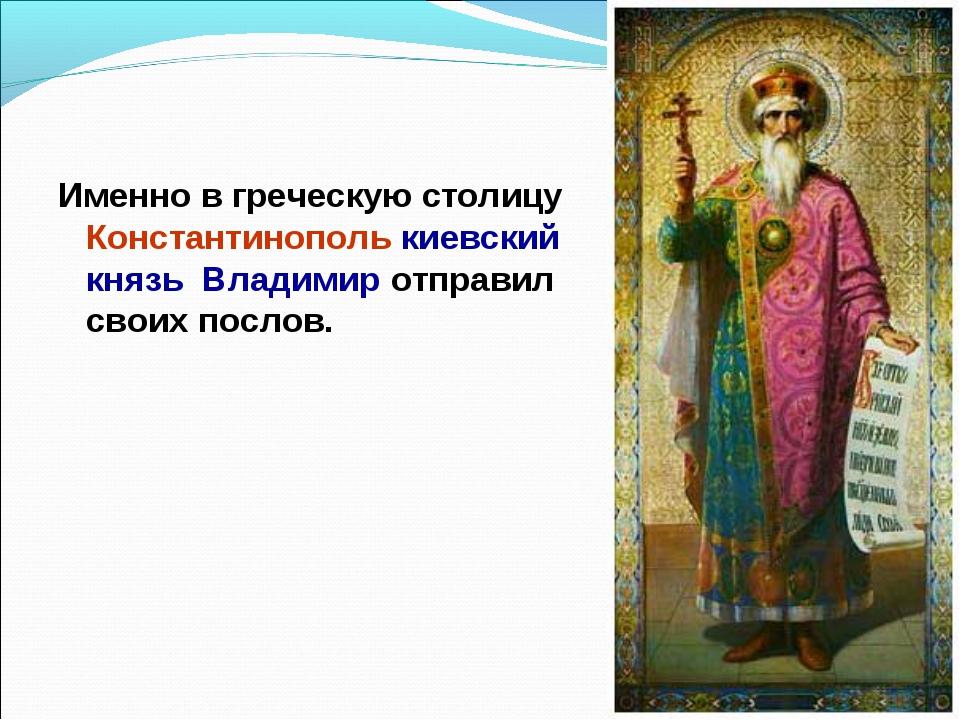 Именно в греческую столицу Константинополь киевский князь Владимир отправил с...