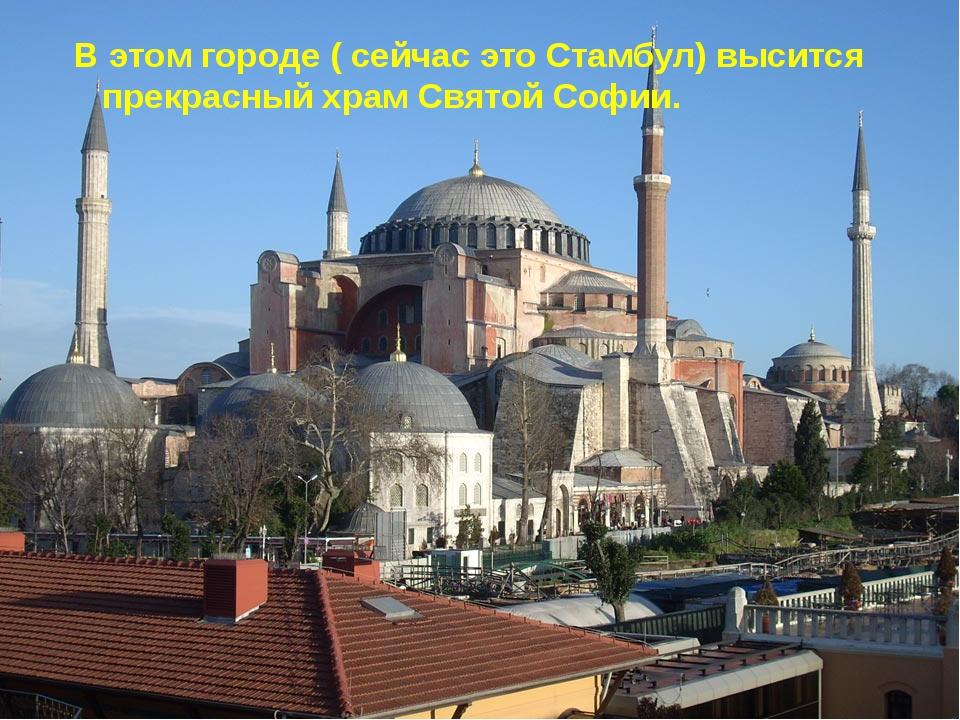 В этом городе ( сейчас это Стамбул) высится прекрасный храм Святой Софии.