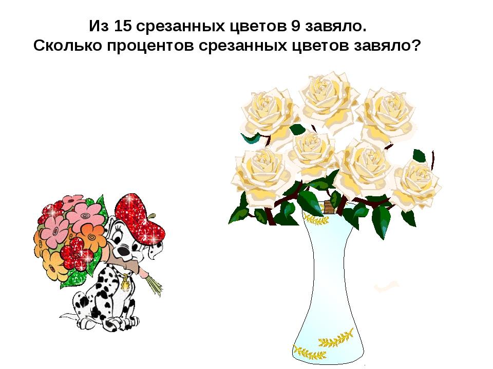 Из 15 срезанных цветов 9 завяло. Сколько процентов срезанных цветов завяло?