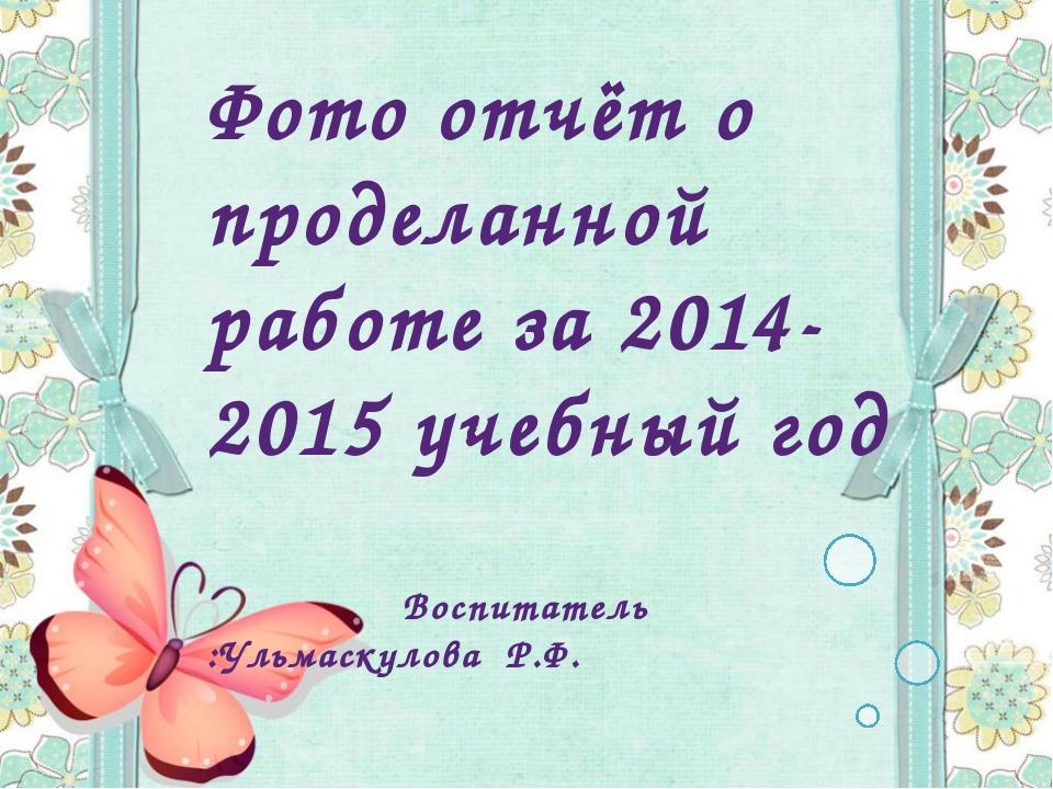 Фото отчёт о проделанной работе за 2014-2015 учебный год Воспитатель :Ульмаск...
