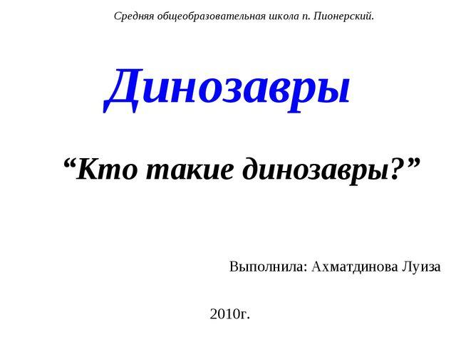 """Динозавры """"Кто такие динозавры?"""" Выполнила: Ахматдинова Луиза 2010г. Средняя..."""