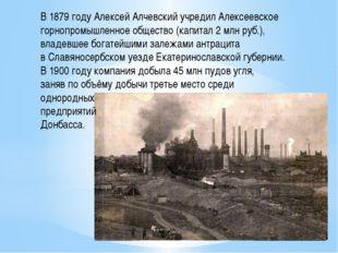 В1879 годуАлексейАлчевский учредилАлексеевское горнопромышленное общество