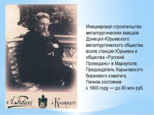 Инициировал строительство металлургических заводов Донецко-Юрьевского металл