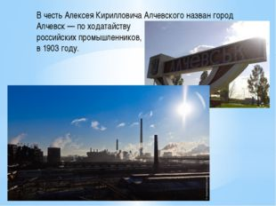 В честь Алексея КирилловичаАлчевского назван город Алчевск— по ходатайству