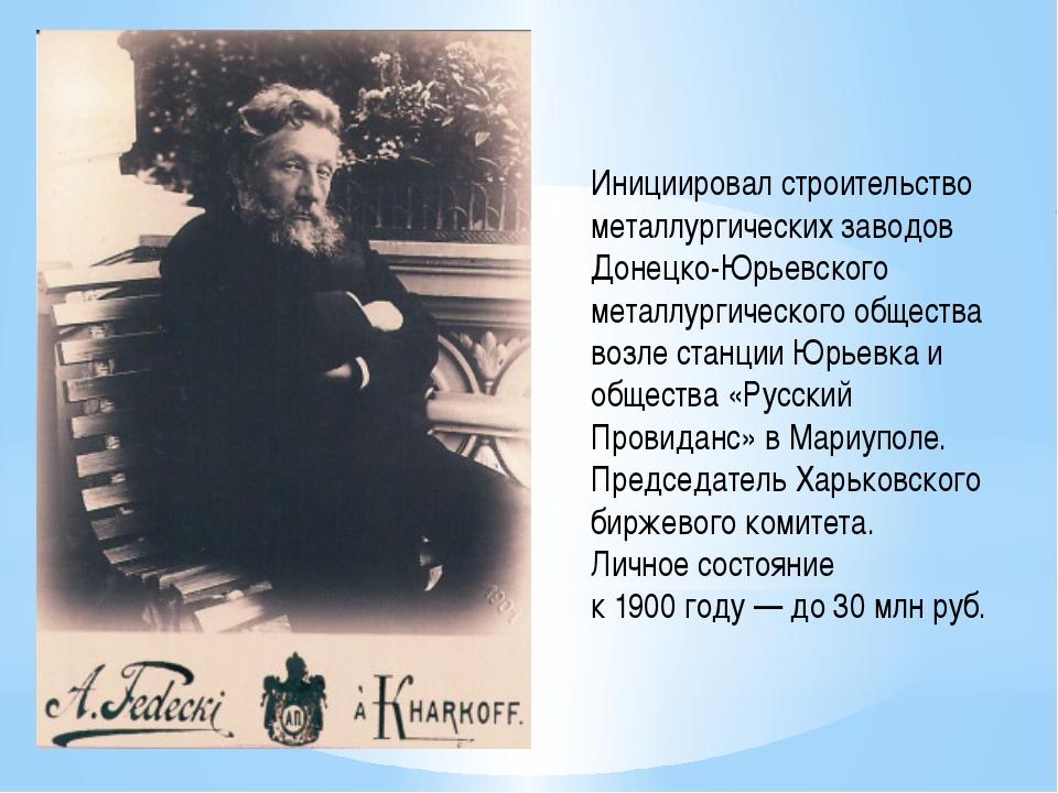 Инициировал строительство металлургических заводов Донецко-Юрьевского металл...