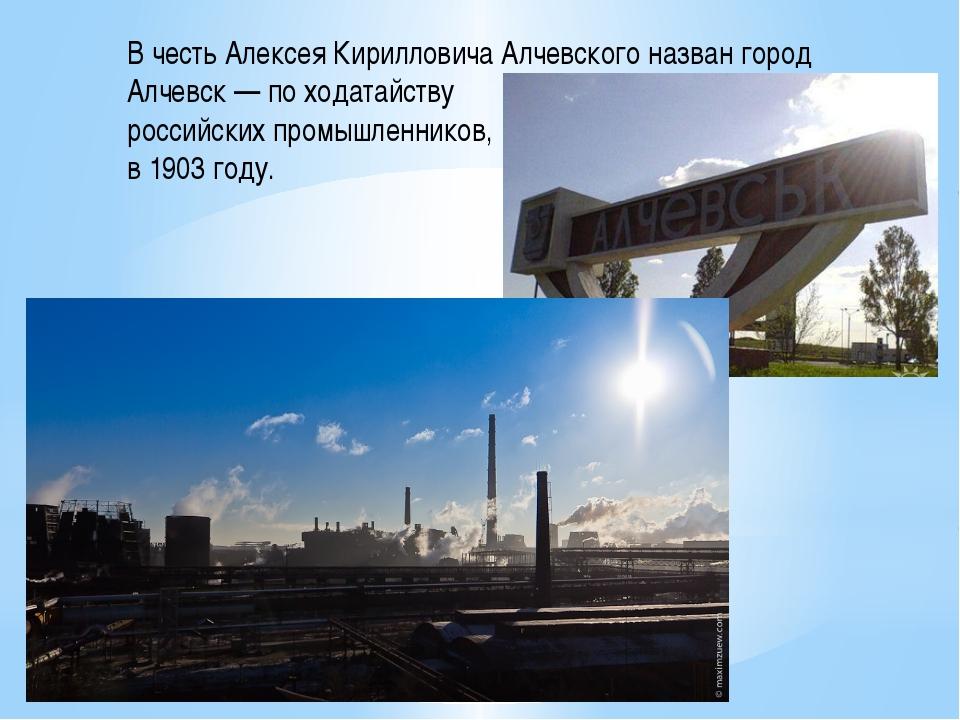 В честь Алексея КирилловичаАлчевского назван город Алчевск— по ходатайству...