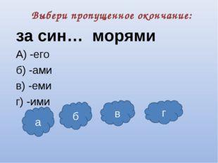 Выбери пропущенное окончание: за син… морями А) -его б) -ами в) -еми г) -ими