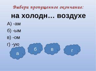 Выбери пропущенное окончание: на холодн… воздухе А) -ам б) -ым в) -ом г) -ую