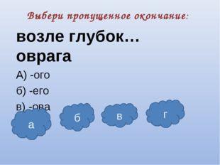 Выбери пропущенное окончание: возле глубок… оврага А) -ого б) -его в) -ова г)
