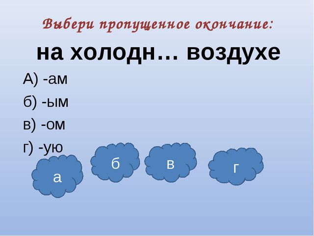 Выбери пропущенное окончание: на холодн… воздухе А) -ам б) -ым в) -ом г) -ую...