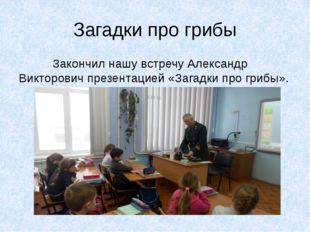 Загадки про грибы Закончил нашу встречу Александр Викторович презентацией «За