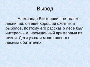 Вывод Александр Викторович не только лесничий, он ещё хороший охотник и рыбол