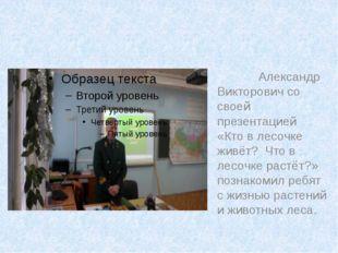 Александр Викторович со своей презентацией «Кто в лесочке живёт? Что в лесоч