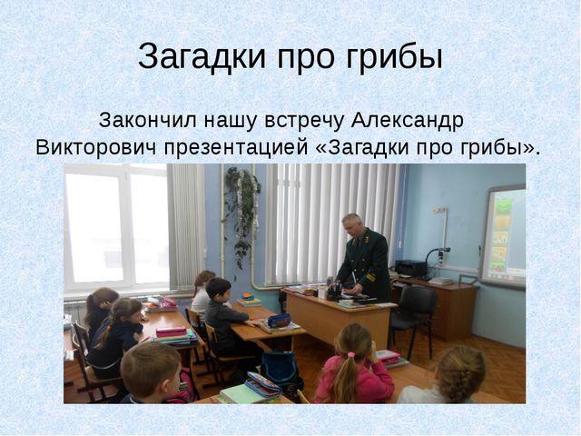 Загадки про грибы Закончил нашу встречу Александр Викторович презентацией «За...