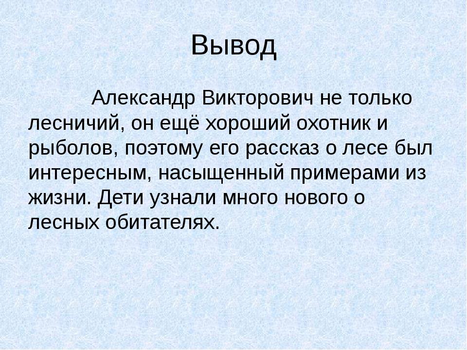 Вывод Александр Викторович не только лесничий, он ещё хороший охотник и рыбол...
