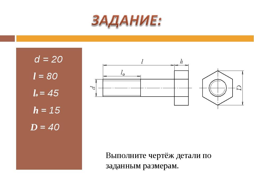 d = 20 l = 80 lo = 45 h = 15 D = 40 Выполните чертёж детали по заданным разм...