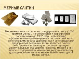 Мерные слитки – слитки не стандартные по весу (1000 грамм и менее). Изготовля