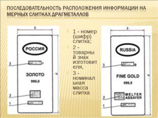 1 - номер (шифр) слитка; 2 - товарный знак изготовителя, 3 - номинальная масс