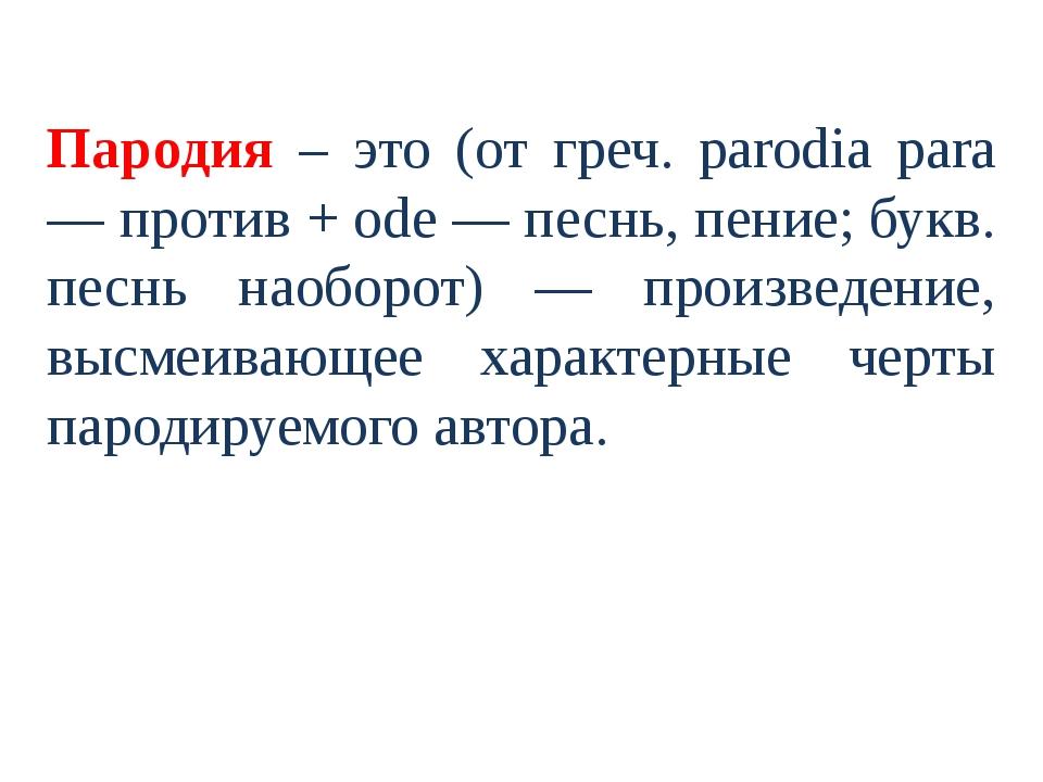Пародия – это (от греч. parodia para — против + ode — песнь, пение; букв. пе...