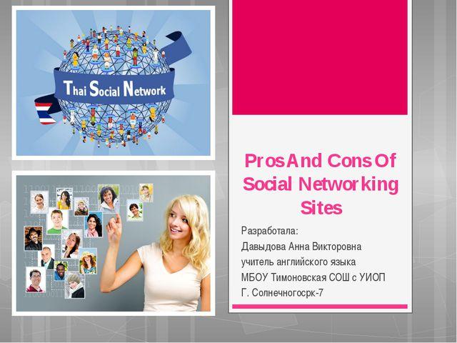 Pros And Cons Of Social Networking Sites Разработала: Давыдова Анна Викторовн...