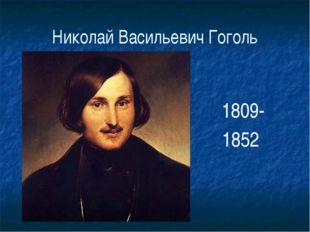 Николай Васильевич Гоголь 1809- 1852