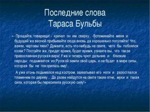 Последние слова Тараса Бульбы «- Прощайте, товарищи! - кричал он им сверху.