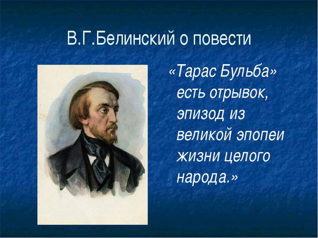 В.Г.Белинский о повести «Тарас Бульба» есть отрывок, эпизод из великой эпопеи...