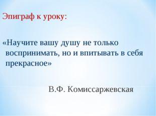 Эпиграф к уроку: «Научите вашу душу не только воспринимать, но и впитывать в