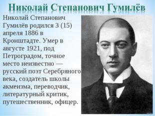 Николай Степанович Гумилёв родился 3 (15) апреля 1886 в Кронштадте. Умер в ав