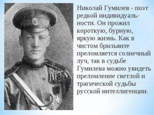 Николай Гумилев - поэт редкой индивидуаль-ности. Он прожил короткую, бурную,