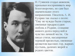 Н. Гумилев создал акмеизм, призывая воспринимать мир безоговорочно, но сам бы
