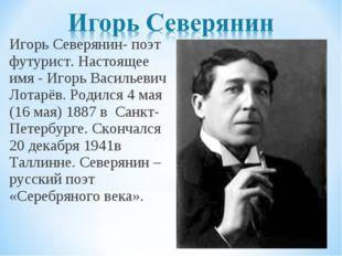 Игорь Северянин- поэт футурист. Настоящее имя - Игорь Васильевич Лотарёв. Род