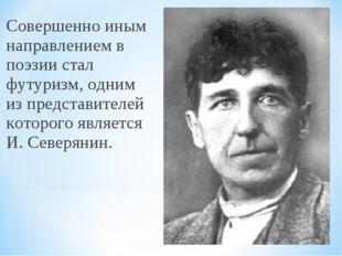 Совершенно иным направлением в поэзии стал футуризм, одним из представителей