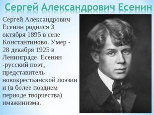 Сергей Александрович Есенин родился 3 октября 1895 в селе Константиново. Умер