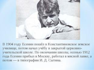 В 1904 году Есенин пошёл в Константиновское земское училище, потом начал учёб