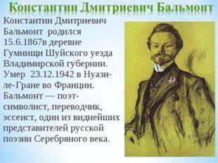 Константин Дмитриевич Бальмонт родился 15.6.1867в деревне Гумнищи Шуйского уе