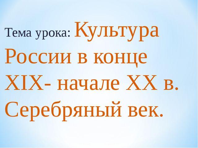 Тема урока: Культура России в конце XIX- начале ХХ в. Серебряный век.