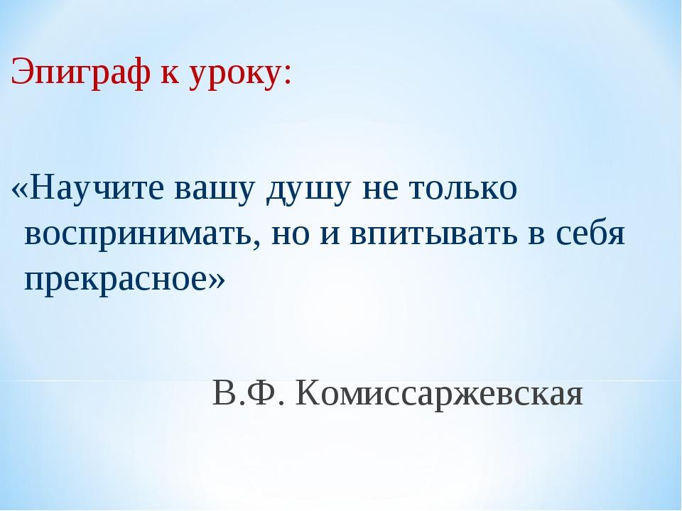 Эпиграф к уроку: «Научите вашу душу не только воспринимать, но и впитывать в...