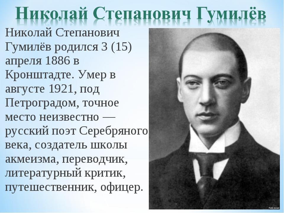 Николай Степанович Гумилёв родился 3 (15) апреля 1886 в Кронштадте. Умер в ав...