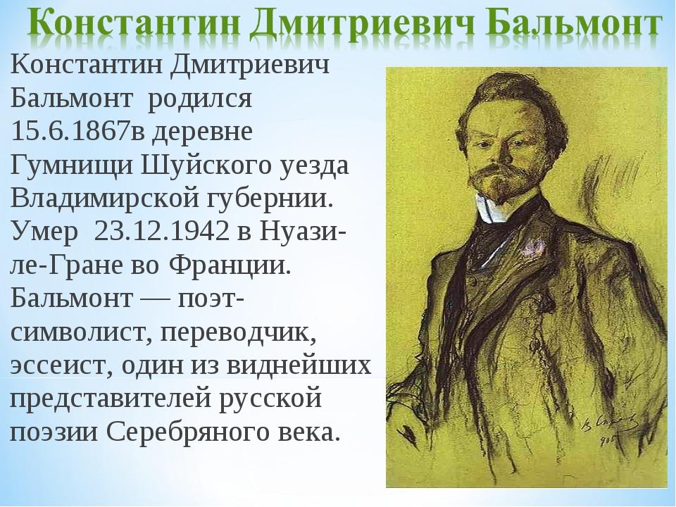 Константин Дмитриевич Бальмонт родился 15.6.1867в деревне Гумнищи Шуйского уе...
