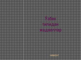 Ўзбек тилидан жадваллар ЧИМКЕНТ